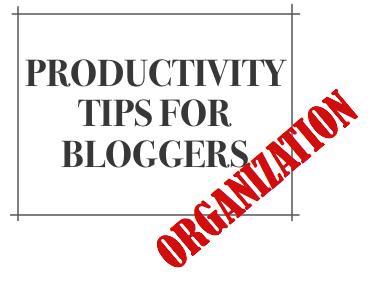Productivity-Tips-Bloggers-Organization-1