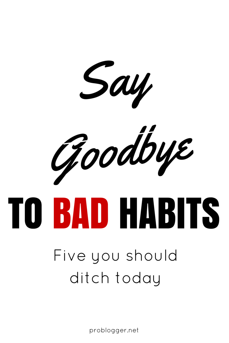 Say Goodbye to Bad Habits: Five you should ditch today // problogger.net