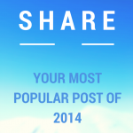 Care to Share? What Was YOUR Most Popular Post of 2014?