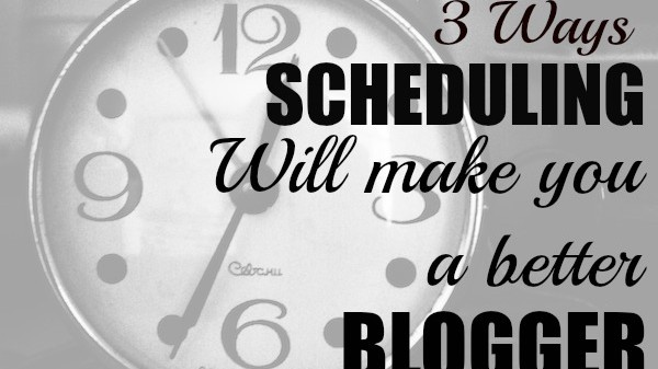 3 ways scheduling will make you a better blogger and help you save time / problogger.net