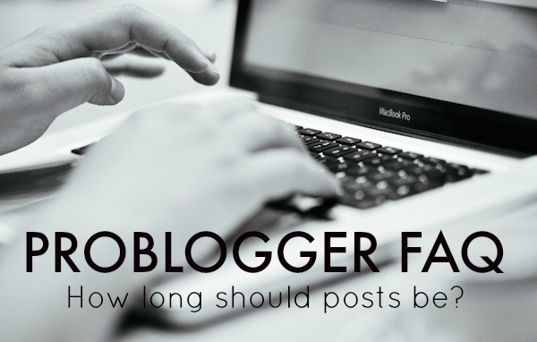ProBlogger FAQ How long should posts be We go into the answers.