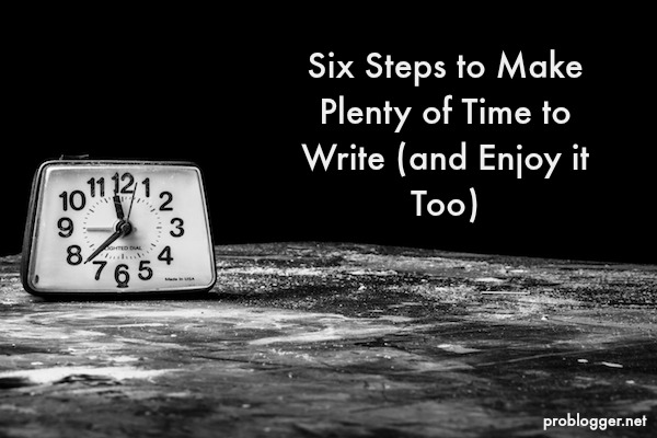 Six-Steps-to-Make-Plenty-of-Time-to-Write-and-Enjoy-it-Too-problogger.net_ Follow These Six Steps to Make Plenty of Time to Write (and Enjoy it Too)
