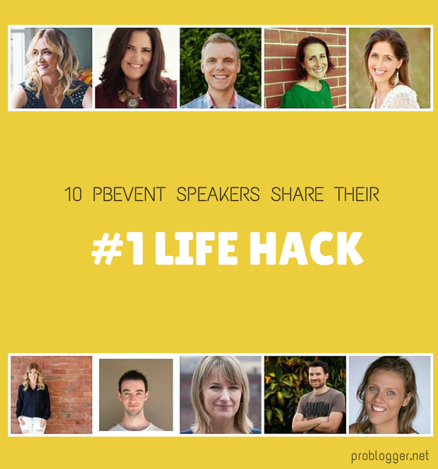 10 PBEvent speakers share their #1 Life Hack for getting stuff done! problogger.net