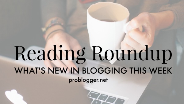 Reading-Roundup-Whats-new-in-blogging-this-week-ProBlogger.net_ Reading Roundup: What's New in Blogging Lately