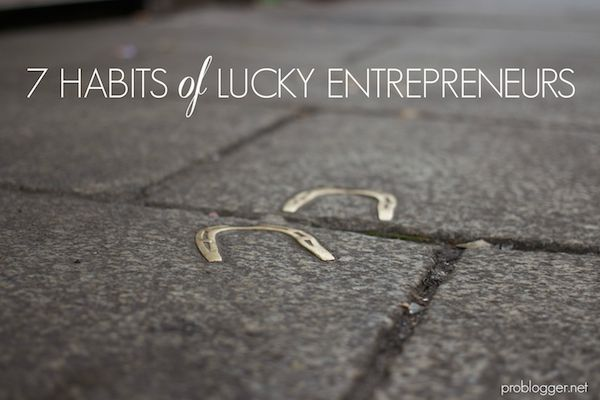 7 Habits of Lucky Entrepreneurs on ProBlogger.net