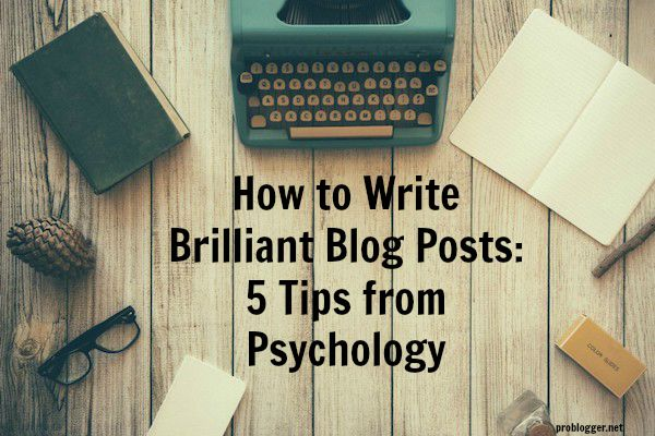 How-to-Write-Brilliant-Blog-Posts-5-Tips-from-Psychology-on-ProBlogger.net_ Top General Blogging Tips