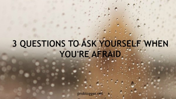 3 Questions to Ask Yourself When You're Afraid