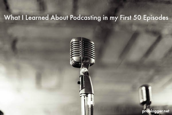What I Learned About Podcasting in my First 50 Episodes on ProBlogger.net