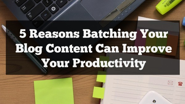 5 Reasons Batching Your Blog Content Can Improve Your Productivity
