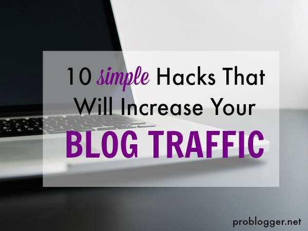 10-Simple-Hacks-that-will-Increase-Your-Blog-Traffic-all-the-secrets-revealed-on-ProBlogger.net_ Top General Blogging Tips