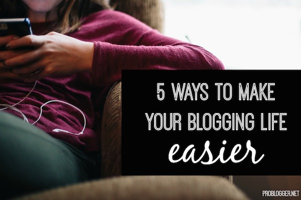 5 Ways to Make Your Blogging Life Easier