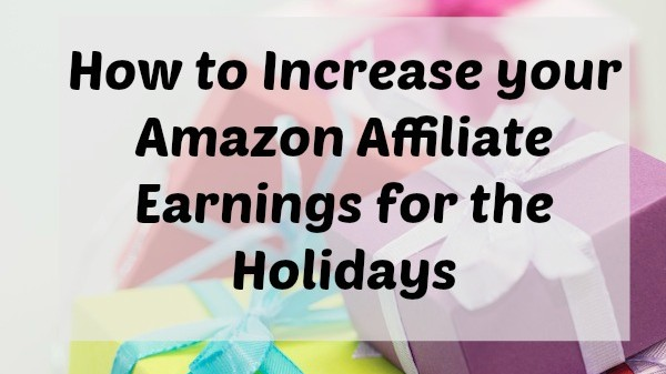 How to Increase your Amazon Affiliate Earnings for the Holidays