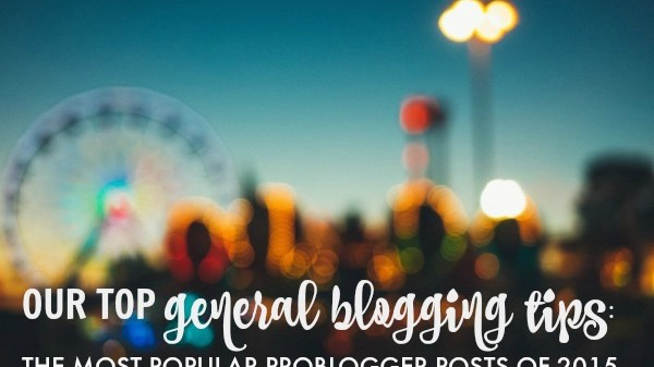 Our Top General Blogging Tips: the Most Popular ProBlogger Posts of 2015