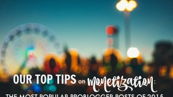 Our Top Tips on Monetization: the Most Popular ProBlogger Posts of 2015