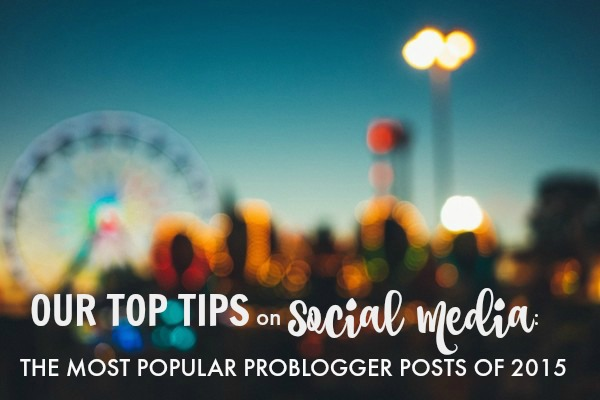 Our-Top-Tips-on-Social-Media-the-Most-Popular-ProBlogger-Posts-of-2015 Our Top Tips on Social Media Tips