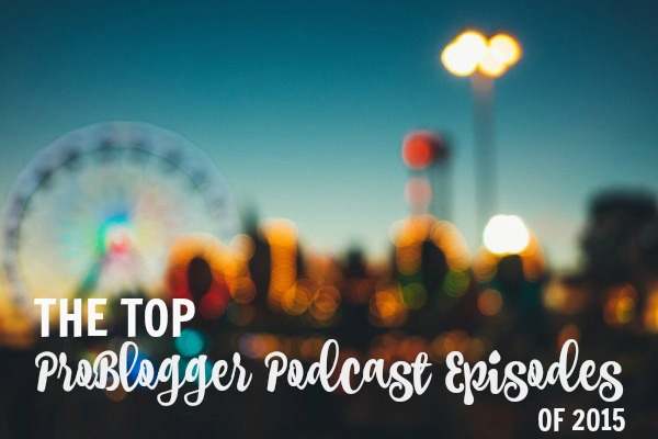 The top ProBlogger Podcast Episodes of 2015